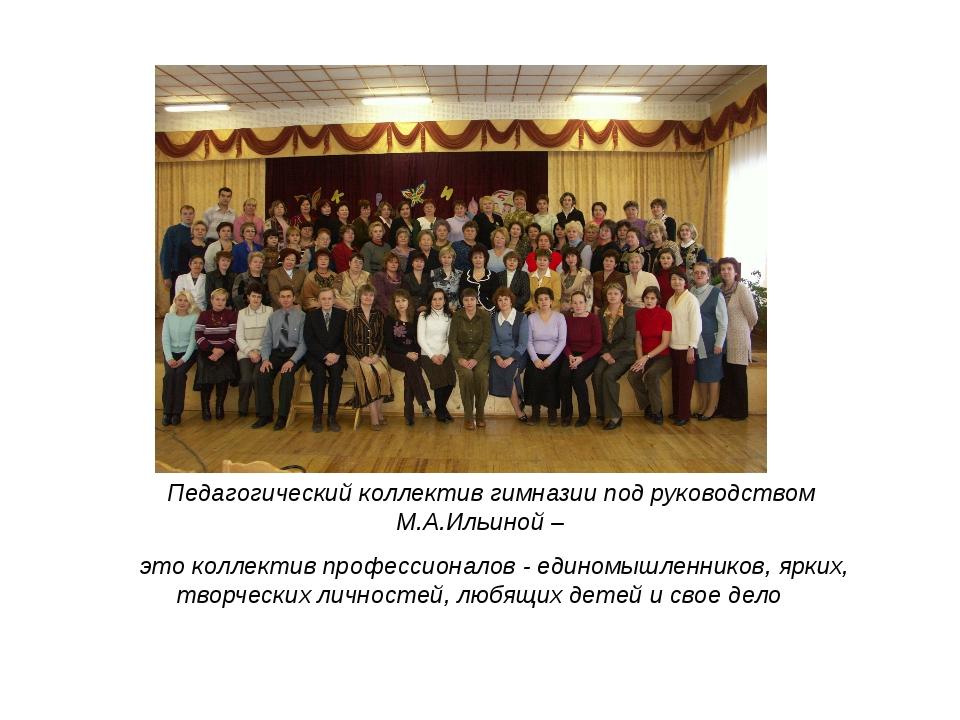 Педагогический коллектив гимназии под руководством М.А.Ильиной – это коллект...
