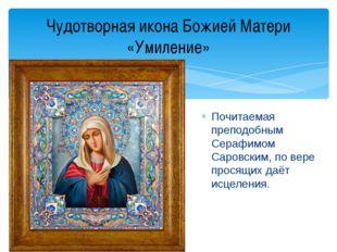 Почитаемая преподобным Серафимом Саровским, по вере просящих даёт исцеления.