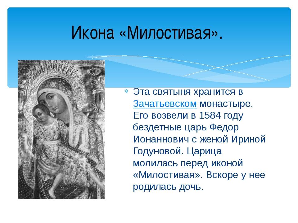 Эта святыня хранится вЗачатьевском монастыре. Его возвели в 1584 году бездет...