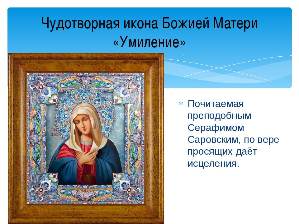 Почитаемая преподобным Серафимом Саровским, по вере просящих даёт исцеления....