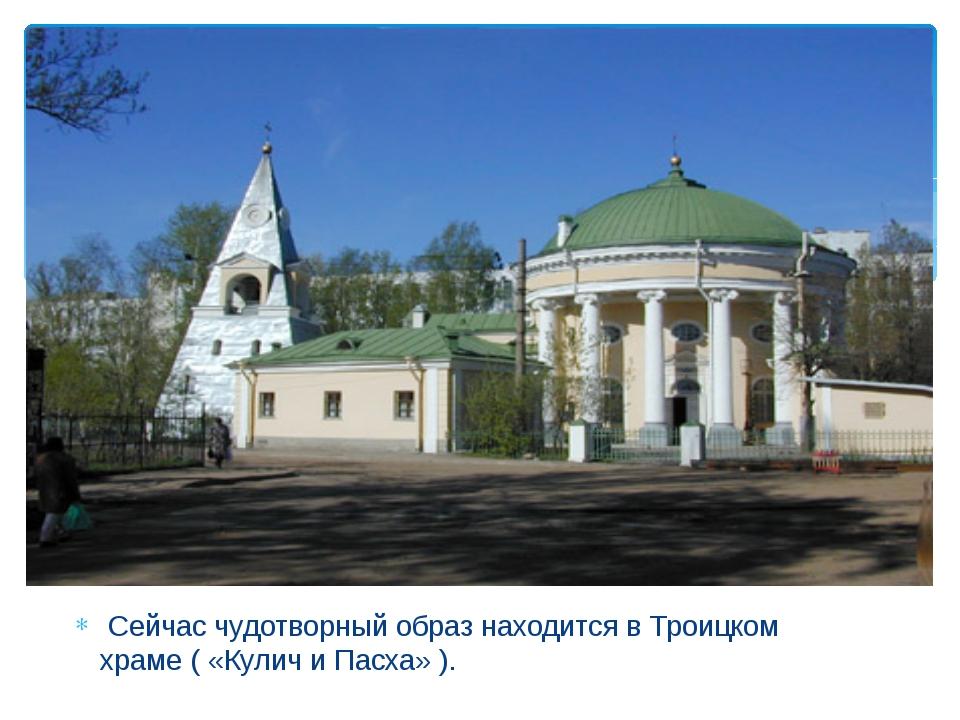 Сейчас чудотворный образ находится в Троицком храме ( «Кулич и Пасха» ).
