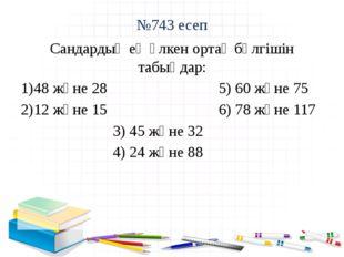№743 есеп Сандардың ең үлкен ортақ бөлгішін табыңдар: 48 және 28 5) 60 және 7
