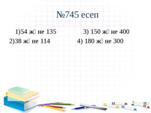 №745 есеп 54 және 135 3) 150 және 400 38 және 114 4) 180 және 300