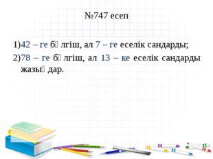 №747 есеп 42 – ге бөлгіш, ал 7 – ге еселік сандарды; 78 – ге бөлгіш, ал 13 –