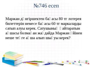 №746 есеп Маржан дүнгіршектен бағасы 80 тг лотерея билеттерін немесе бағасы 6