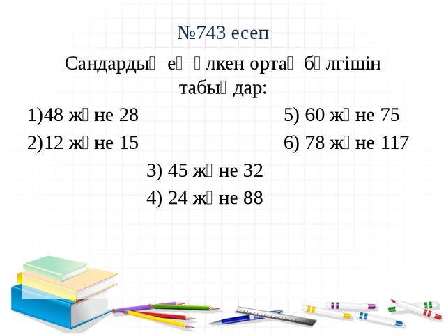 №743 есеп Сандардың ең үлкен ортақ бөлгішін табыңдар: 48 және 28 5) 60 және 7...