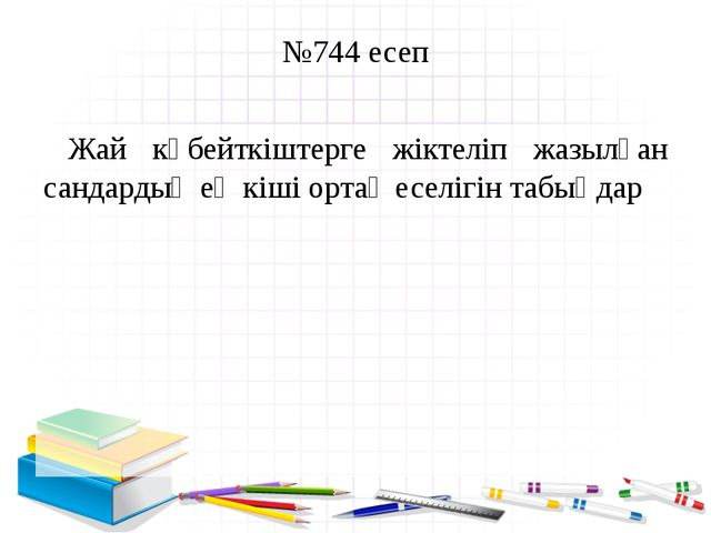 №744 есеп Жай көбейткіштерге жіктеліп жазылған сандардың ең кіші ортақ еселіг...