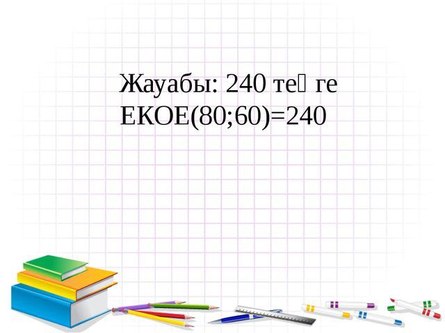 Жауабы: 240 теңге ЕКОЕ(80;60)=240