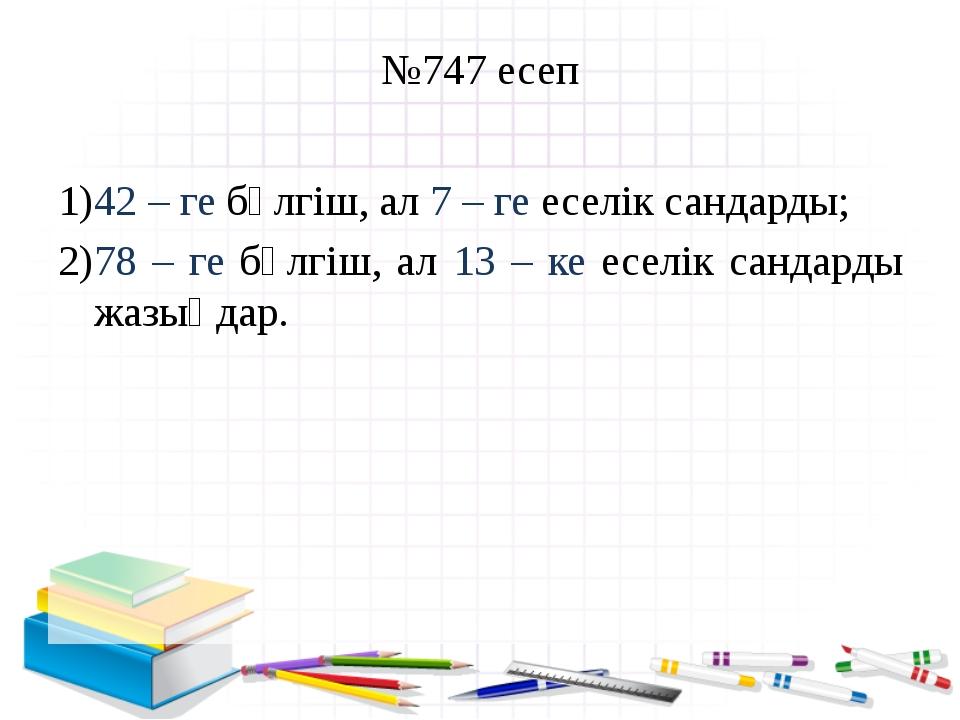 №747 есеп 42 – ге бөлгіш, ал 7 – ге еселік сандарды; 78 – ге бөлгіш, ал 13 –...