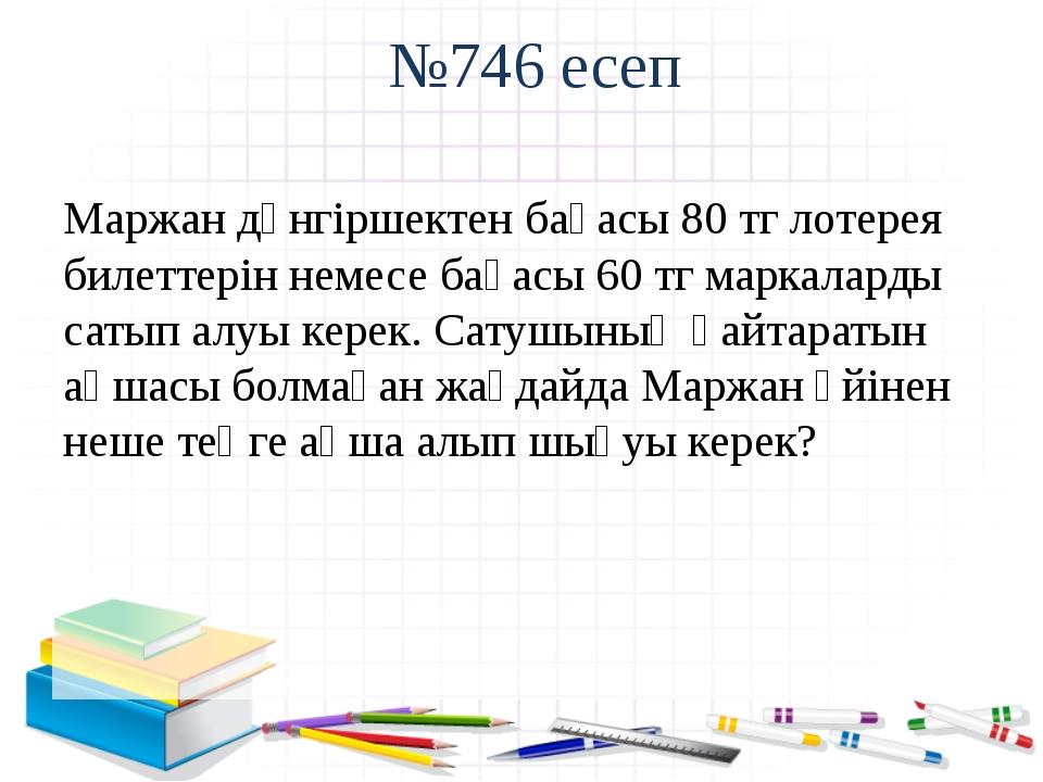 №746 есеп Маржан дүнгіршектен бағасы 80 тг лотерея билеттерін немесе бағасы 6...