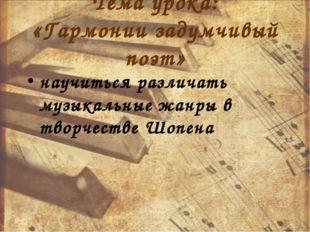 Тема урока: «Гармонии задумчивый поэт» научиться различать музыкальные жанры