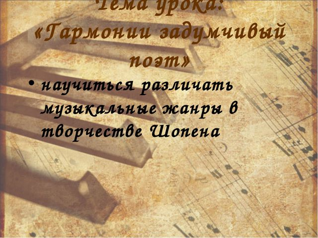 Тема урока: «Гармонии задумчивый поэт» научиться различать музыкальные жанры...