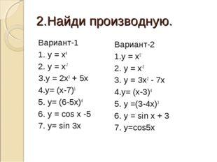 2.Найди производную. Вариант-1 1. у = х4 2. у = х-7 З.у = 2х3+ 5х 4.у= (х-7)