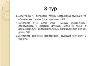 3-тур 1.Если точка X0 является точкой экстремума функции, то обязательно ли о