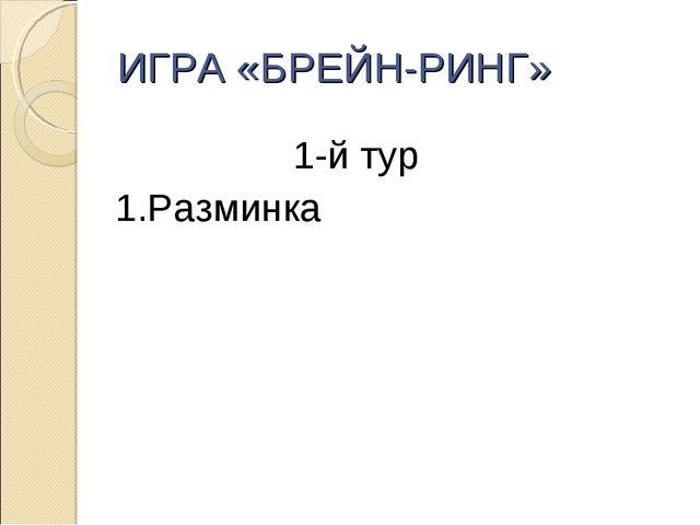 ИГРА «БРЕЙН-РИНГ» 1-й тур 1.Разминка