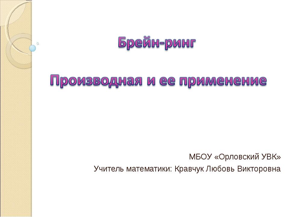МБОУ «Орловский УВК» Учитель математики: Кравчук Любовь Викторовна