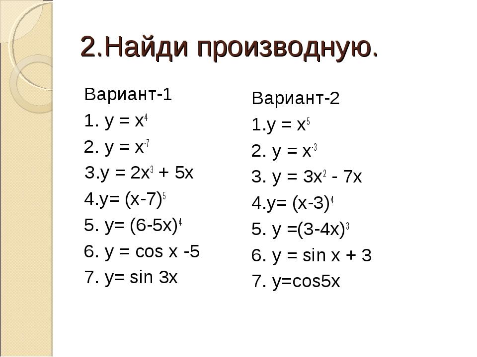 2.Найди производную. Вариант-1 1. у = х4 2. у = х-7 З.у = 2х3+ 5х 4.у= (х-7)...