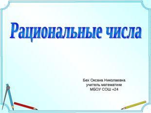 Бех Оксана Николаевна учитель математики МБОУ СОШ «24
