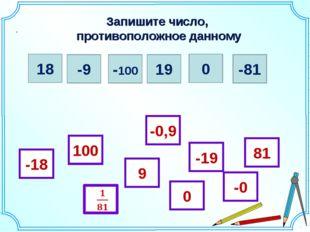 Запишите число, противоположное данному . 18 -9 -100 19 0 -81 -18 81 0 -19 10