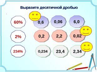 Выразите десятичной дробью . 60% 2% 234% 0,6 0,06 6,0 2,2 0,2 0,02 0,234 23,4