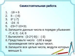 Самостоятельная работа . -19 + 6 8 – (-8) 8* (-7) -24 : 6 -23+7-10+31 Запишит