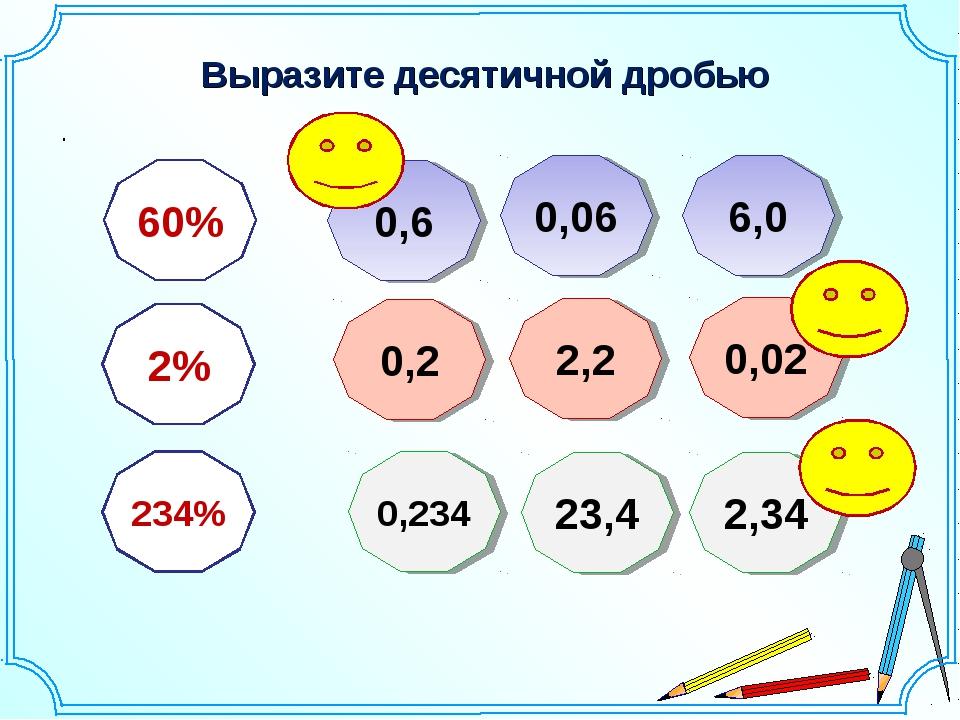 Выразите десятичной дробью . 60% 2% 234% 0,6 0,06 6,0 2,2 0,2 0,02 0,234 23,4...