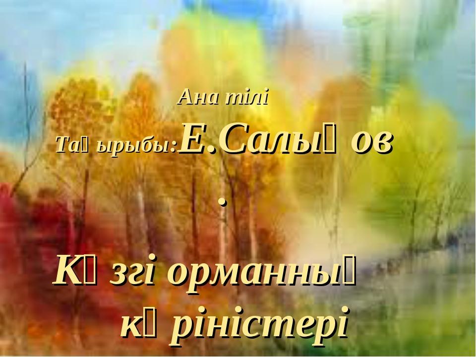 Ана тілі Тақырыбы:Е.Салықов. Күзгі орманның көріністері