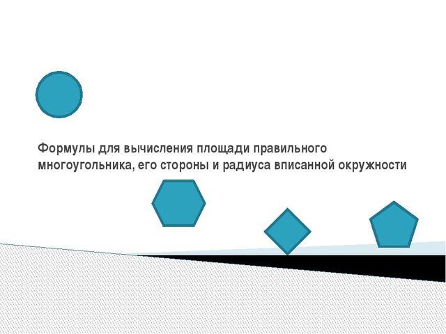 Формулы для вычисления площади правильного многоугольника, его стороны и ради...
