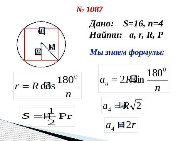 № 1087 Дано: S=16, n=4 Найти: a, r, R, P Мы знаем формулы:
