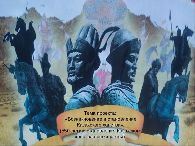 Тема проекта: «Возникновение и становление Казахского ханства». (550-летию ст...