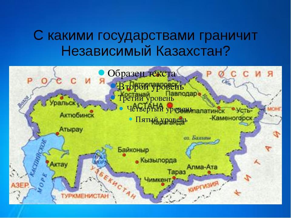 С какими государствами граничит Независимый Казахстан?