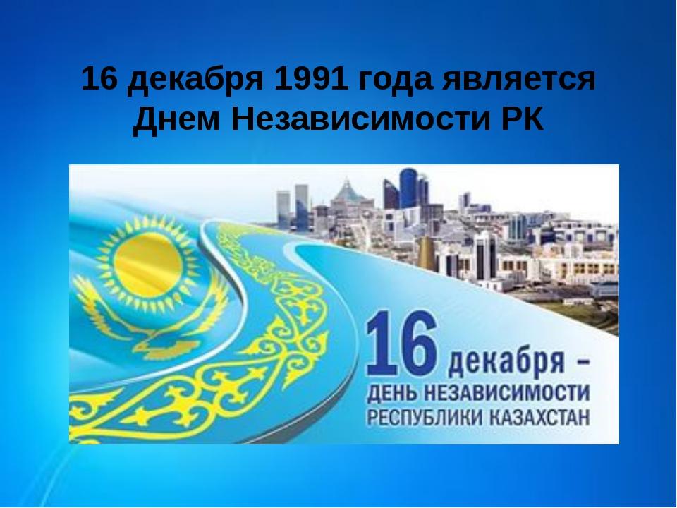 16 декабря 1991 года является Днем Независимости РК