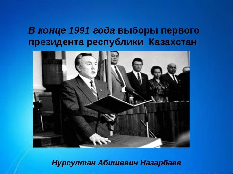 В конце 1991 года выборы первого президента республики Казахстан Нурсултан Аб...