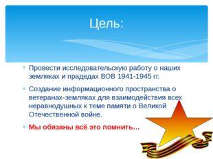 Провести исследовательскую работу о наших земляках и прадедах ВОВ 1941-1945 г
