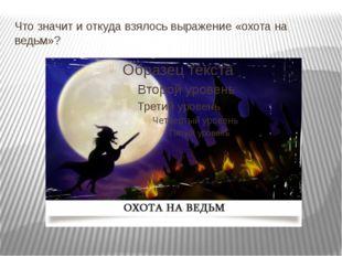 Что значит и откуда взялось выражение «охота на ведьм»?