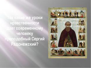 Так какие же уроки нравственности дает современному человеку преподобный Серг