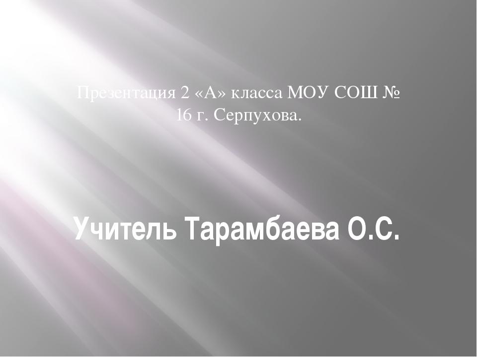 Учитель Тарамбаева О.С. Презентация 2 «А» класса МОУ СОШ № 16 г. Серпухова.