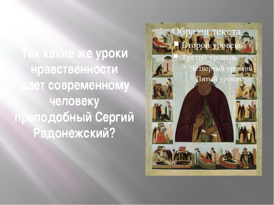 Так какие же уроки нравственности дает современному человеку преподобный Серг...