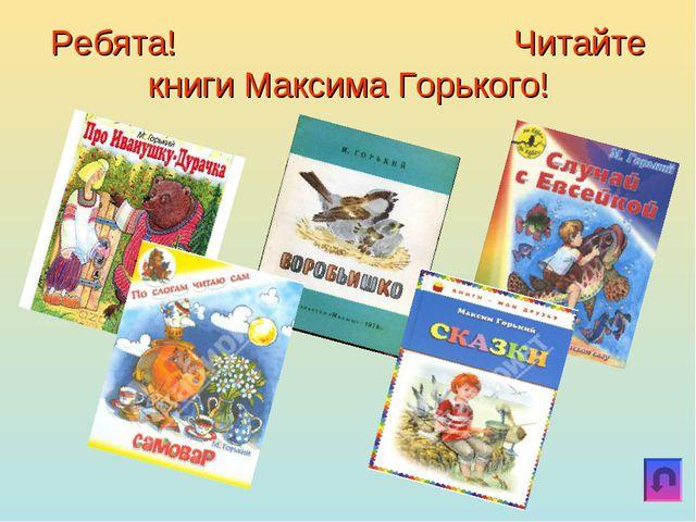 Ребята! Читайте книги Максима Горького!