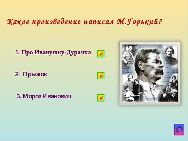 Какое произведение написал М.Горький? 1. Про Иванушку-Дурачка 2. Прыжок 3. Мо...