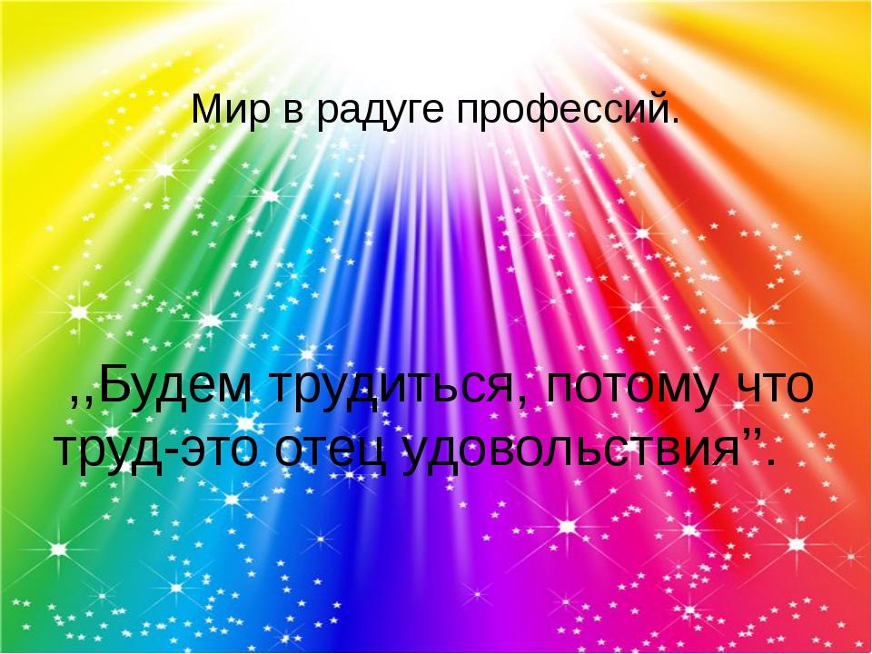Мир в радуге профессий. ,,Будем трудиться, потому что труд-это отец удовольс...