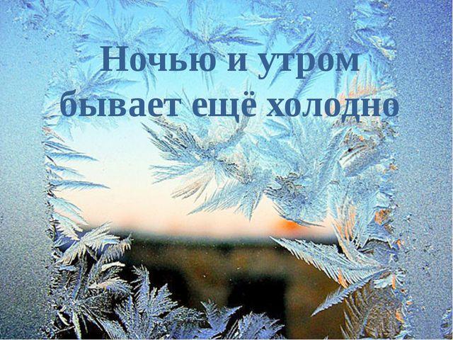 Ночью и утром бывает ещё холодно