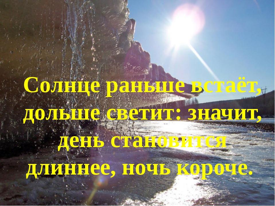 Солнце раньше встаёт, дольше светит: значит, день становится длиннее, ночь ко...