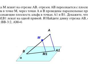 Точка М лежит на отрезке АВ. отрезок АВ пересекается с плоскостью альфа в точ