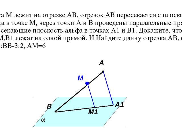 Точка М лежит на отрезке АВ. отрезок АВ пересекается с плоскостью альфа в точ...