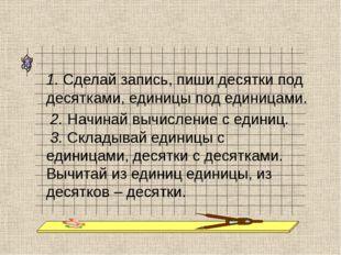 1. Сделай запись, пиши десятки под десятками, единицы под единицами. 2. Начин