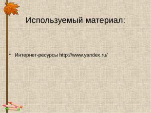 Используемый материал: Интернет-ресурсы http://www.yandex.ru/