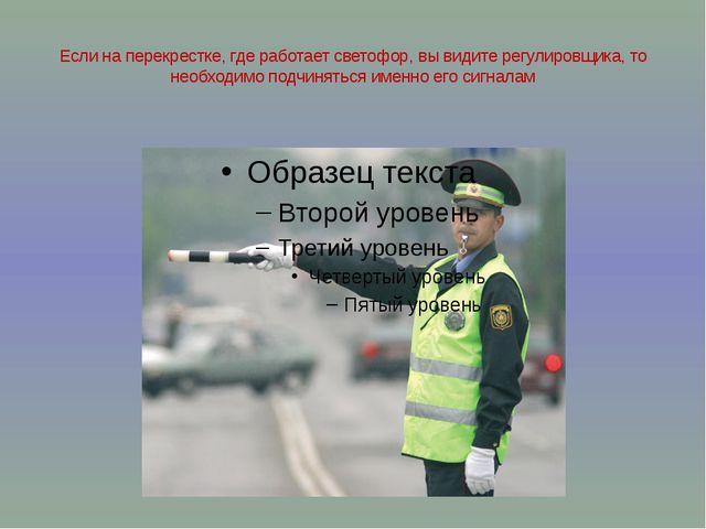 Если на перекрестке, где работает светофор, вы видите регулировщика, то необх...