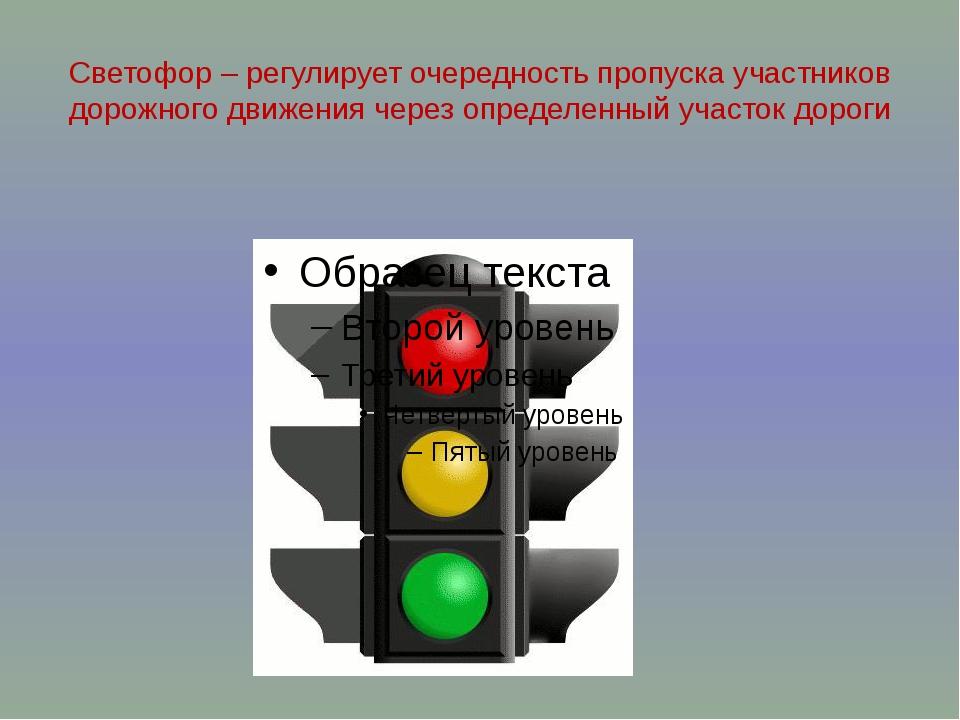 Светофор – регулирует очередность пропуска участников дорожного движения чере...