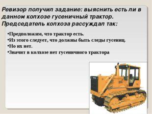 Ревизор получил задание: выяснить есть ли в данном колхозе гусеничный трактор